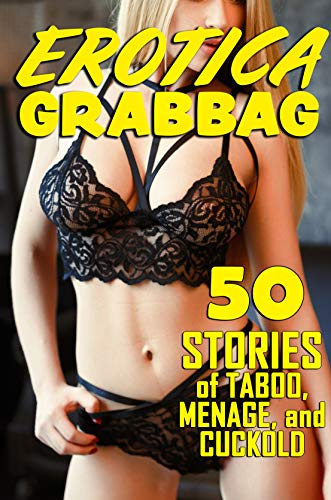 EROTICA GRAB-BAG : 50 STORIES OF TABOO, MENAGE, AND CUCKOLD