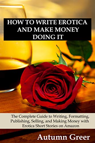 How to Write Erotica and Make Money Doing It: The Complete Guide to Writing, Formatting, Publishing, Selling and Making Money with Erotica Short Stories on Amazon