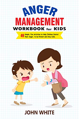 Anger Management Workbook for Kids: 49 Simple, fun Activities to Help Children Control Their Anger, to Be Patient and Stay Calm