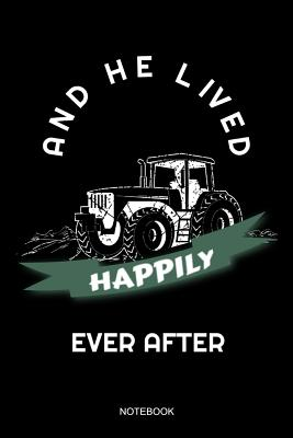 And He Lived Happily Ever After: Funny Farmer Notebook Tractor Gift Agriculture for Farm Men Fathers Day Present I Size 6 x 9 I Ruled Paper 110 Pages I Planner Pocket Book Farm Journal Booklet Diary Tickler Memo Sketch Log Notes