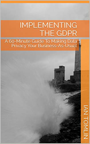 IMPLEMENTING THE GDPR: A 60-Minute Guide To Making Data Privacy Your Business-As-Usual