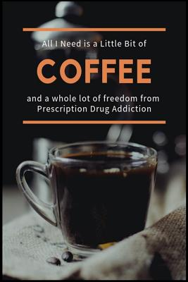 All I Need is a Little Bit of Coffee and a Whole Lot of Freedom from Prescription Drug Addiction: The Opioid, Stimulant, Ambien and Benzodiazepine Addiction Recovery Workbook