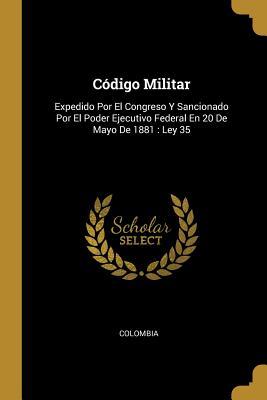 C�digo Militar: Expedido Por El Congreso Y Sancionado Por El Poder Ejecutivo Federal En 20 De Mayo De 1881: Ley 35