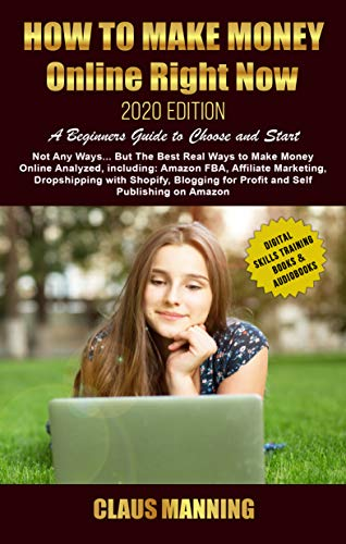 How to Make Money Online Right Now: Beginners Guide 2020 -Not Any Ways... but The Best Real Ways to Make Money Online: Amazon Fba, Affiliate Marketing, ... Skills Training Books & Audiobooks Book 1)