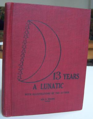 Thirteen Years a Lunatic: Poems and essays written by a paranoeic lunatic while confined in the Nevada Hospital For Mental Diseases