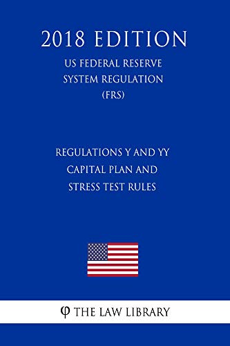 Regulations Y and YY - Capital Plan and Stress Test Rules (US Federal Reserve System Regulation) (FRS) (2018 Edition)