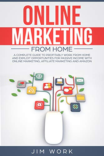 Online Marketing From Home: A Complete Guide to Profitably Work From Home and Exploit Opportunities for Passive Income With Online Marketing, Affiliate Marketing and Amazon