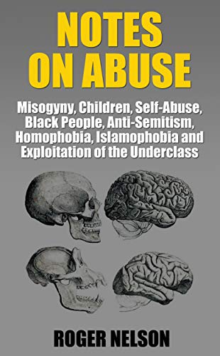 NOTES ON ABUSE: Misogyny, Children, Self-Abuse, Black People, Anti-Semitism, Homophobia, Islamophobia, and Exploitation of the Underclass