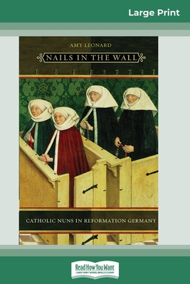 Nails in the Wall: Catholic Nuns in Reformation Germany (Women in Culture and Society Series) (16pt Large Print Edition)