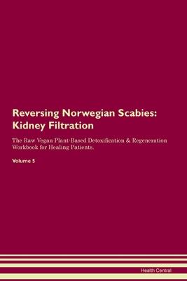 Reversing Norwegian Scabies: Kidney Filtration The Raw Vegan Plant-Based Detoxification & Regeneration Workbook for Healing Patients.Volume 5