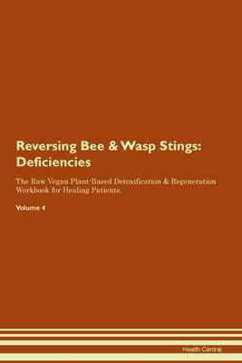 Reversing Bee & Wasp Stings: Deficiencies The Raw Vegan Plant-Based Detoxification & Regeneration Workbook for Healing Patients. Volume 4