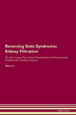 Reversing Ibids Syndrome: Kidney Filtration The Raw Vegan Plant-Based Detoxification & Regeneration Workbook for Healing Patients. Volume 5