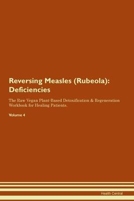Reversing Measles (Rubeola): Deficiencies The Raw Vegan Plant-Based Detoxification & Regeneration Workbook for Healing Patients. Volume 4