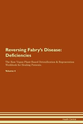 Reversing Fabry's Disease: Deficiencies The Raw Vegan Plant-Based Detoxification & Regeneration Workbook for Healing Patients. Volume 4