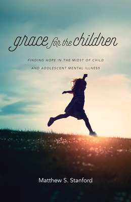 Grace for the Children: Finding Hope in the Midst of Child and Adolescent Mental Illness
