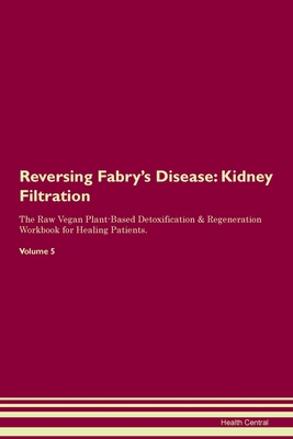 Reversing Fabry's Disease: Kidney Filtration The Raw Vegan Plant-Based Detoxification & Regeneration Workbook for Healing Patients. Volume 5