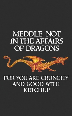 Meddle Not In The Affairs Of Dragons: For You Are Crunchy and Good With Ketchup Fantasy Fire Lizard Gift for Kings and Princesses who Love Reading and Games! Rings & Thrones Dragon Gift Notebook!