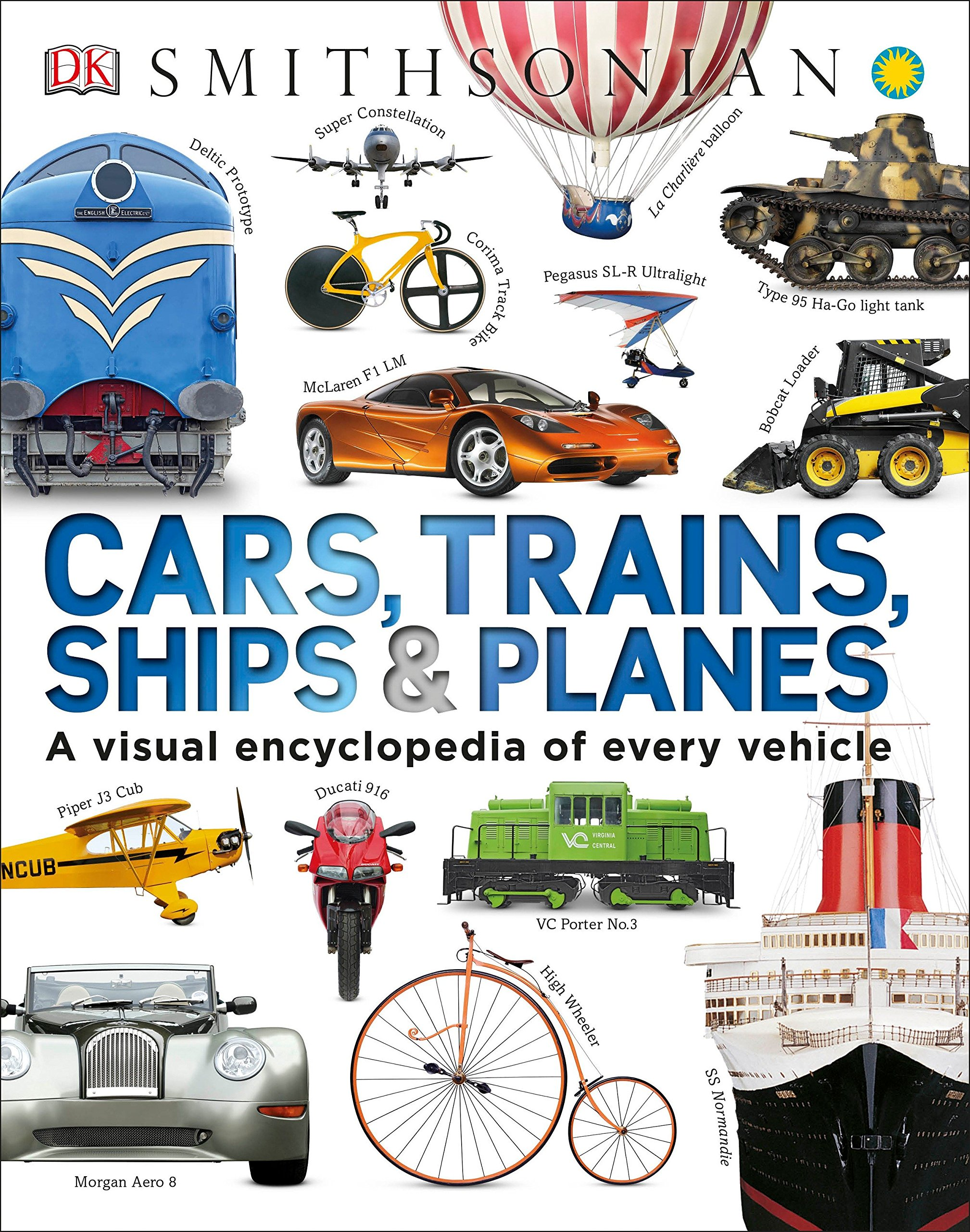 Cars, Trains, Ships & Planes: A Visual Encyclopedia of Every Vehicle