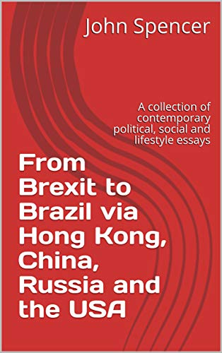 From Brexit to Brazil via Hong Kong, China, Russia and the USA: A collection of contemporary political, social and lifestyle essays