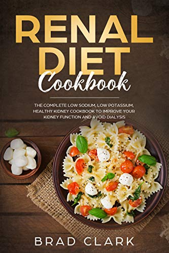 Renal Diet Cookbook: The Complete Low Sodium, Low Potassium, Healthy Kidney Cookbook to Improve your Kidney Function and Avoid Dialysis