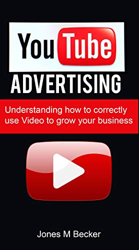 YOUTUBE ADVERTISING: Understanding how to correctly use Video to grow your business (Internet Marketing Book 4)