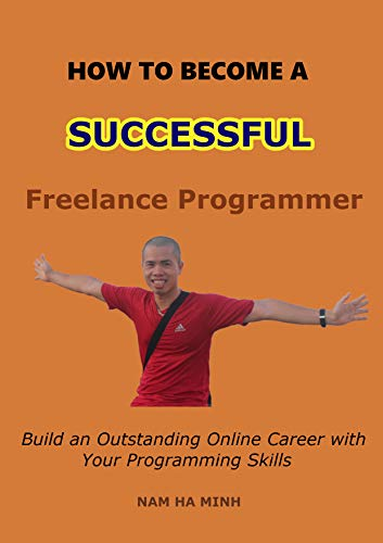 How to Become a Successful Freelance Programmer: Build an Outstanding Online Career with Your Programming Skills