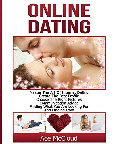 Online Dating: Master The Art of Internet Dating: Create The Best Profile, Choose The Right Pictures, Communication Advice, Finding What You Are Looking ... Advice Tips Guide For Men and Women Book 1)