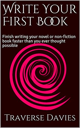 Write Your First Book: Finish writing your novel or non-fiction book faster than you ever thought possible