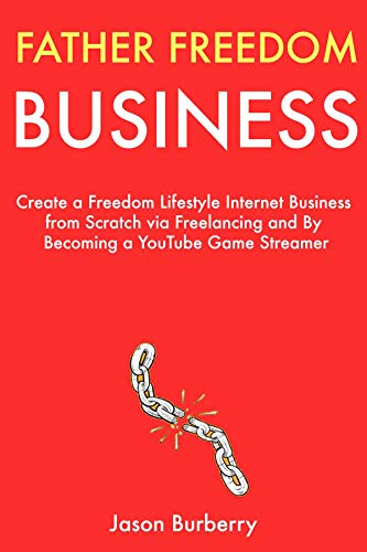 Father Freedom Business (Book Bundle): Create a Freedom Lifestyle Internet Business from Scratch via Freelancing and By Becoming a YouTube Game Streamer