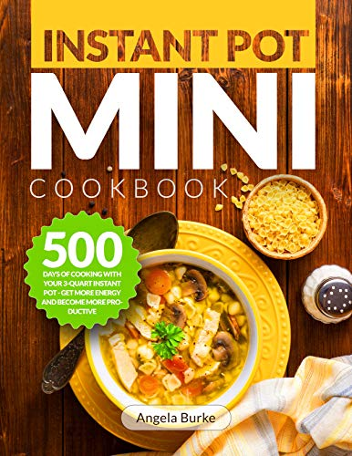Instant Pot Mini Cookbook: 500 Days of Cooking with Your 3-Quart Instant Pot - Get More Energy and Become More Productive