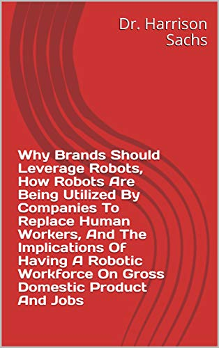 Why Brands Should Leverage Robots, How Robots Are Being Utilized By Companies To Replace Human Workers, And The Implications Of Having A Robotic Workforce On Gross Domestic Product And Jobs