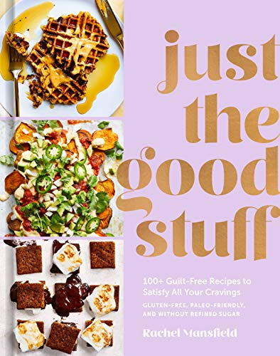 Just the Good Stuff: 100+ Guilt-Free Recipes to Satisfy All Your Cravings: A Cookbook