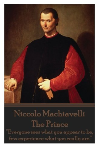 "Niccolo Machiavelli - The Prince: ""Everyone Sees What You Appear to Be, Few Experience What You Really Are."""