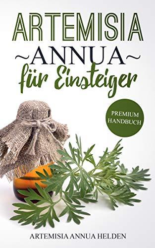 Artemisia annua für Einsteiger: Was du über Artemisia annua wissen solltest   Grundlagenbuch   Gegen was hilft Artemisia annua  Einjähriger Beifuß   Wirkung, Anwendung, Einnahme etc.