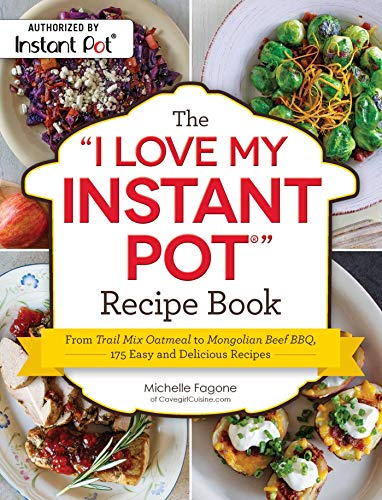 """The """"I Love My Instant Pot®"""" Recipe Book: From Trail Mix Oatmeal to Mongolian Beef BBQ, 175 Easy and Delicious Recipes (""""I Love My"""" Series)"""