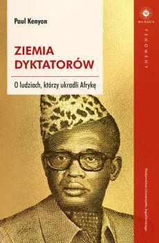 Ziemia dyktatorów. O ludziach, którzy ukradli Afrykę