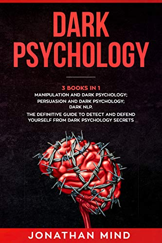 Dark Psychology : (3 Books in 1): Manipulation and Dark Psychology; Persuasion and Dark Psychology; Dark NLP. The Definitive Guide to Detect and Defend Yourself from Dark Psychology Secrets