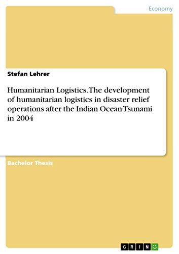 Humanitarian Logistics. The development of humanitarian logistics in disaster relief operations after the Indian Ocean Tsunami in 2004