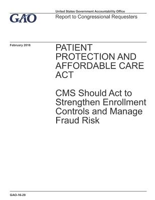 Patient Protection and Affordable Care ACT: CMS Should Act to Strengthen Enrollment Controls and Manage Fraud Risk