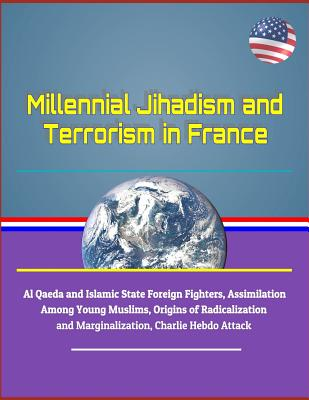 Millennial Jihadism and Terrorism in France - Al Qaeda and Islamic State Foreign Fighters, Assimilation Among Young Muslims, Origins of Radicalization and Marginalization, Charlie Hebdo Attack