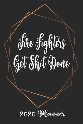 Fire Fighters Get Shit Done 2020 Planner: 6x9 Weekly Planner Scheduler Organizer - Also Includes Monthly View Dot Grids Habit Tracker Hexagram & Sketch Pages For Each Month!
