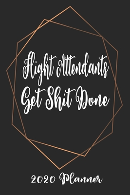 Flight Attendants Get Shit Done 2020 Planner: 6x9 Weekly Planner Scheduler Organizer - Also Includes Monthly View Dot Grids Habit Tracker Hexagram & Sketch Pages For Each Month!