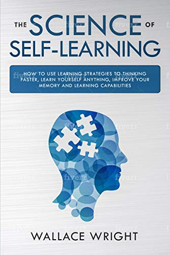 THE SCIENCE OF SELF-LEARNING: How to Use Learning Strategies to Thinking Faster, Learn Yourself Anything, Improve Your Memory and Learning Capabilities