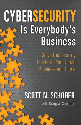 Cybersecurity Is Everybody's Business: Solve the Security Puzzle for Your Small Business and Home