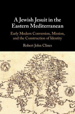 A Jewish Jesuit in the Eastern Mediterranean: Early Modern Conversion, Mission, and the Construction of Identity