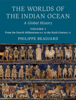 The Worlds of the Indian Ocean: A Global History, Volume 1. From the Fourth Millennium BCE to the Sixth Century CE