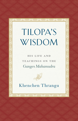 Tilopa's Wisdom: His Life and Teachings on the Ganges Mahamudra
