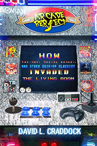 Arcade Perfect: How Pac-Man, Mortal Kombat, and Other Coin-Op Classics Invaded the Living Room