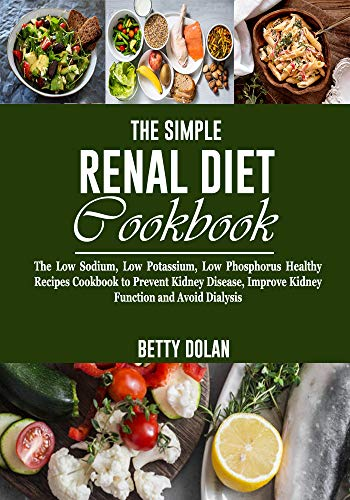 The Simple Renal Diet Cookbook: The Low Sodium, Low Potassium, Low Phosphorus Healthy Recipes Cookbook to Prevent Kidney Disease, Improve Kidney Function and Avoid Dialysis