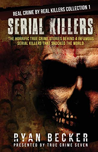 Serial Killers: The Horrific True Crime Stories Behind 4 Infamous Serial Killers That Shocked The World